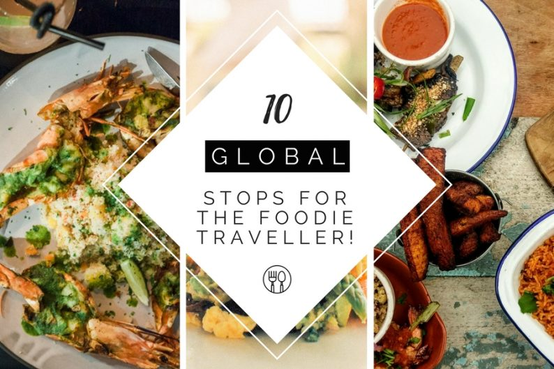 10 Global Stops for the Foodie Traveller!